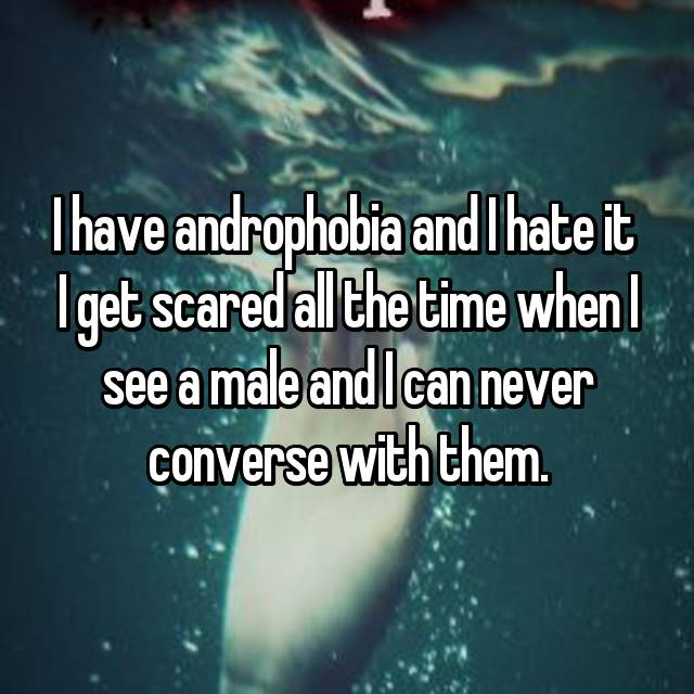 I have androphobia and I hate it  I get scared all the time when I see a male and I can never converse with them.