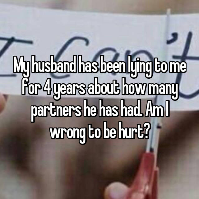 My husband has been lying to me for 4 years about how many partners he has had. Am I wrong to be hurt?