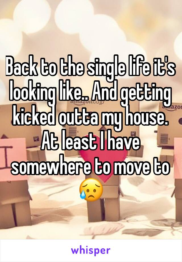 Back to the single life it's looking like.. And getting kicked outta my house. At least I have somewhere to move to 😥