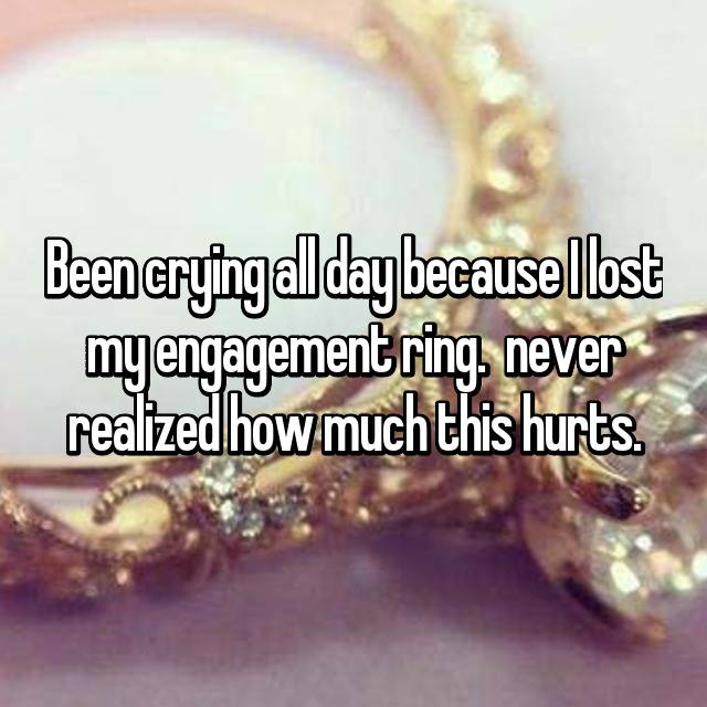 Been crying all day because I lost my engagement ring. 😭😭😭😰 never realized how much this hurts.