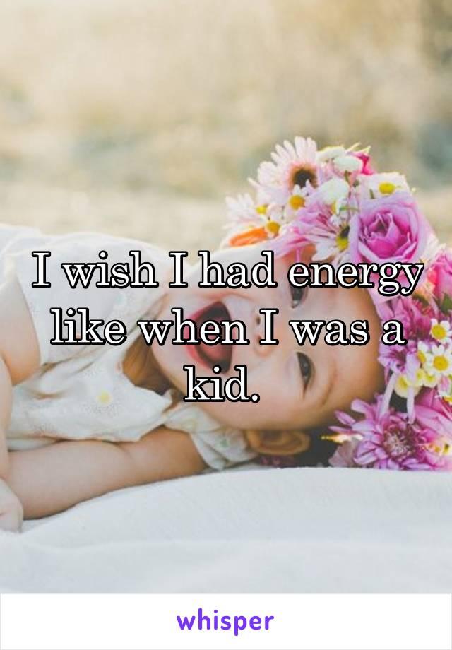 I wish I had energy like when I was a kid.