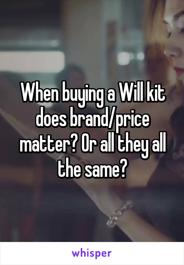 When buying a Will kit does brand/price matter? Or all they all the same?