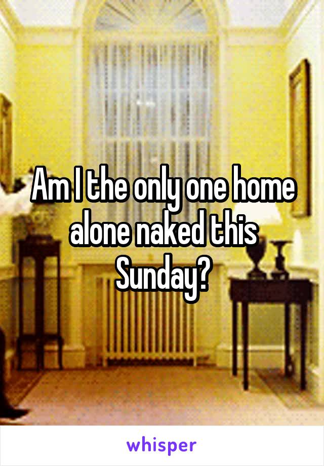 Am I the only one home alone naked this Sunday?