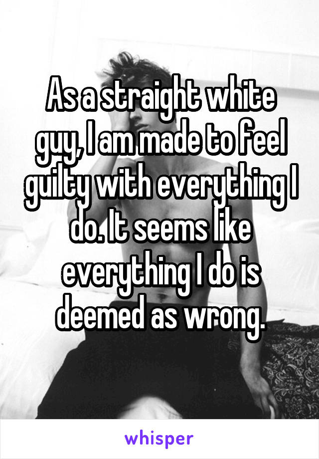 As a straight white guy, I am made to feel guilty with everything I do. It seems like everything I do is deemed as wrong.