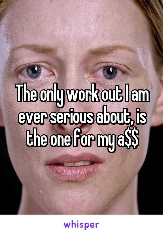 The only work out I am ever serious about, is the one for my a$$