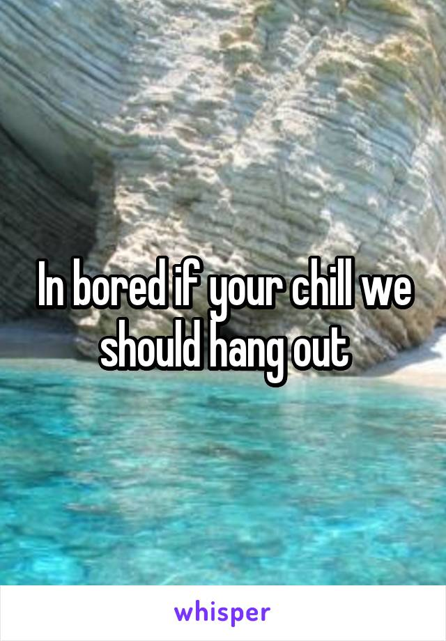 In bored if your chill we should hang out