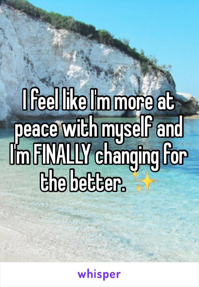 I feel like I'm more at peace with myself and I'm FINALLY changing for the better. ✨