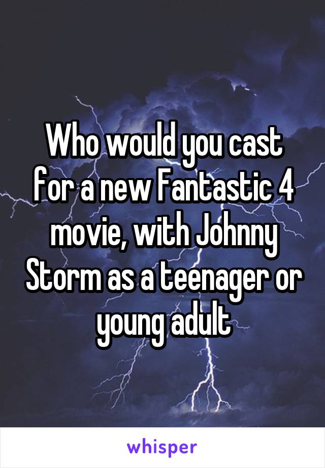 Who would you cast for a new Fantastic 4 movie, with Johnny Storm as a teenager or young adult