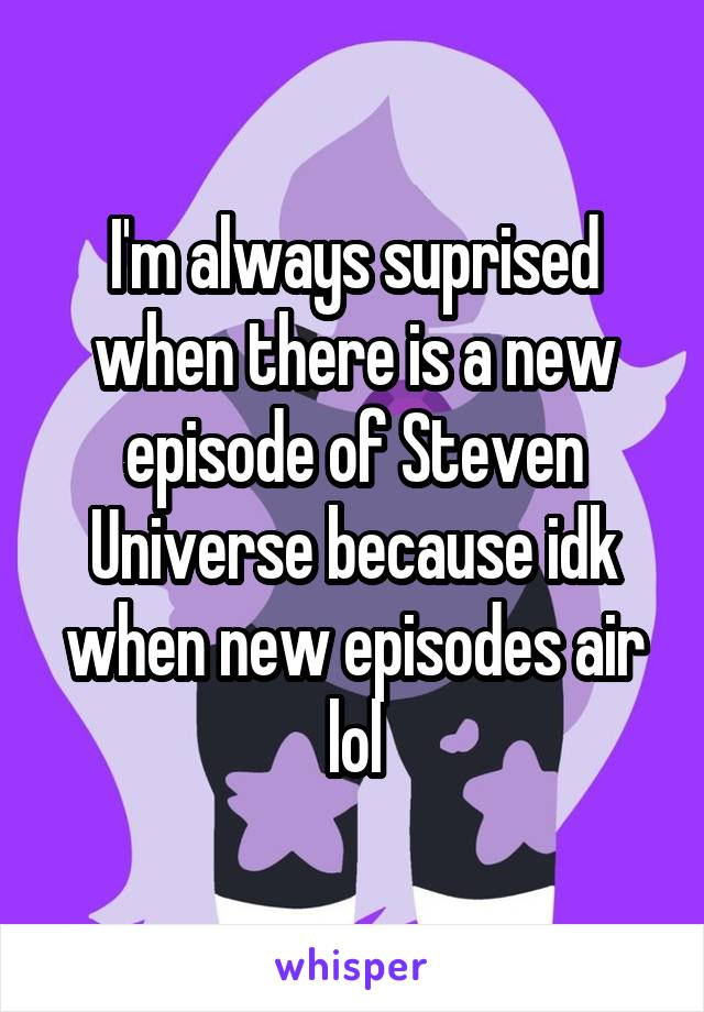 I'm always suprised when there is a new episode of Steven Universe because idk when new episodes air lol