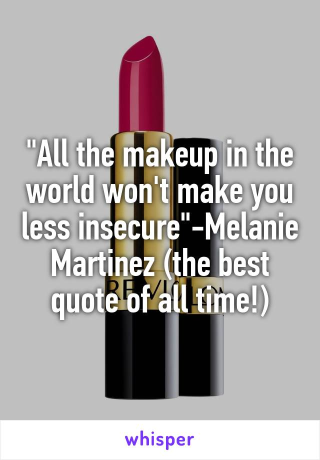 """All the makeup in the world won't make you less insecure""-Melanie Martinez (the best quote of all time!)"