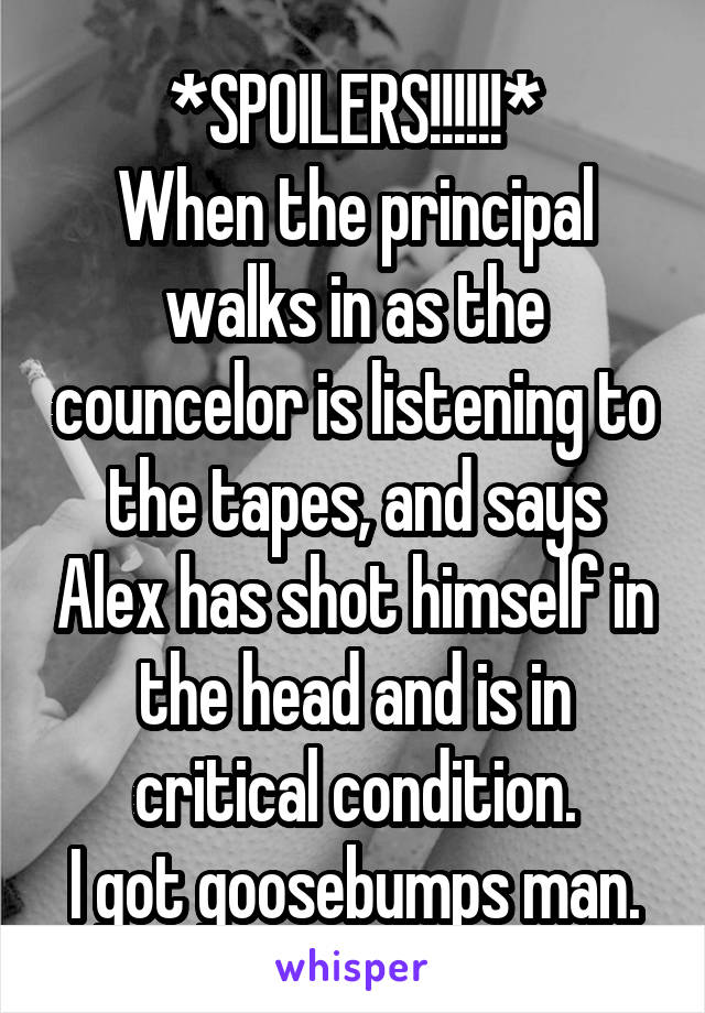 *SPOILERS!!!!!!* When the principal walks in as the councelor is listening to the tapes, and says Alex has shot himself in the head and is in critical condition. I got goosebumps man.