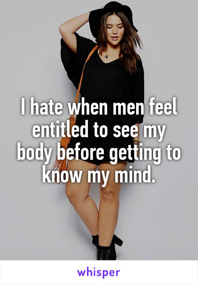 I hate when men feel entitled to see my body before getting to know my mind.