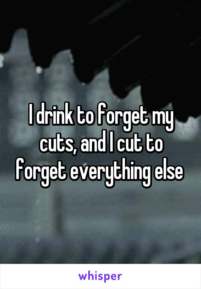 I drink to forget my cuts, and I cut to forget everything else