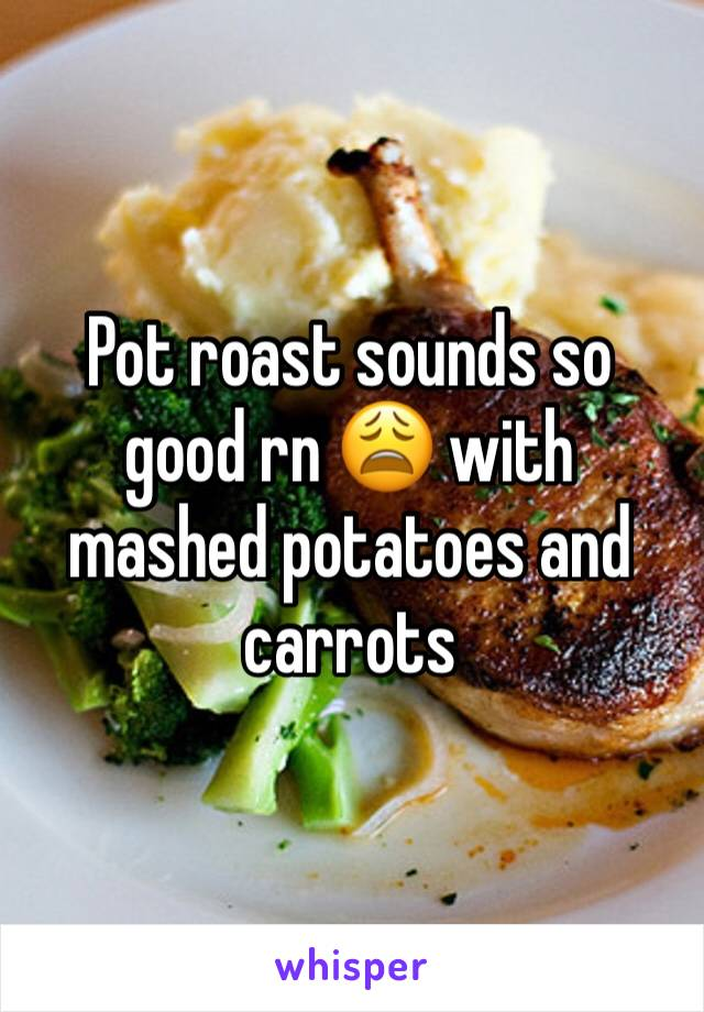 Pot roast sounds so good rn 😩 with mashed potatoes and carrots