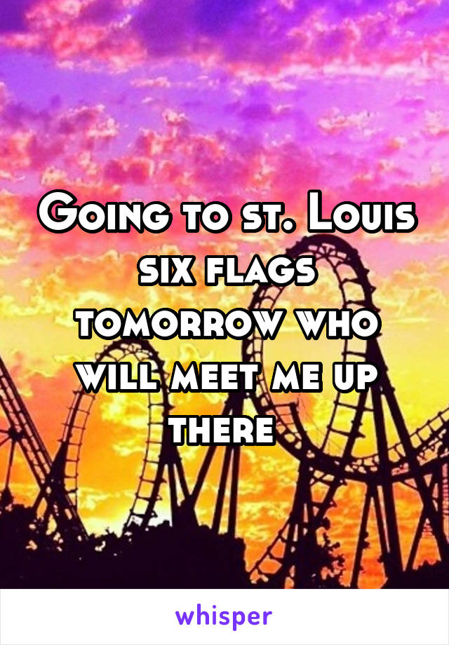 Going to st. Louis six flags tomorrow who will meet me up there