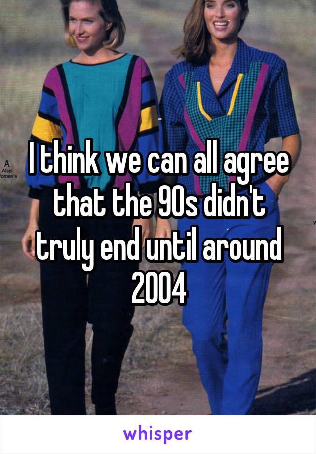 I think we can all agree that the 90s didn't truly end until around 2004