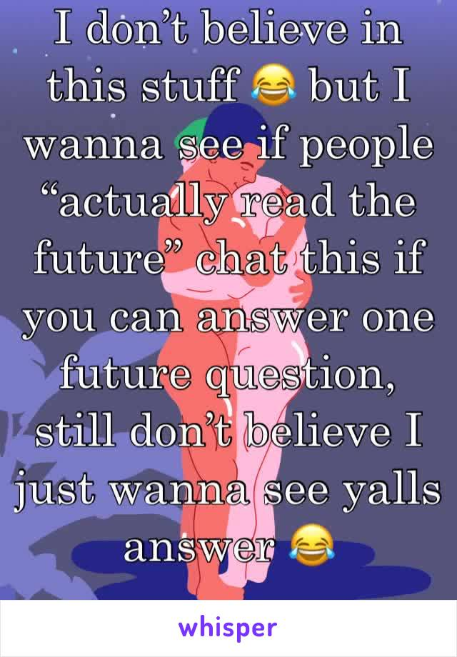 "I don't believe in this stuff 😂 but I wanna see if people ""actually read the future"" chat this if you can answer one future question, still don't believe I just wanna see yalls answer 😂"