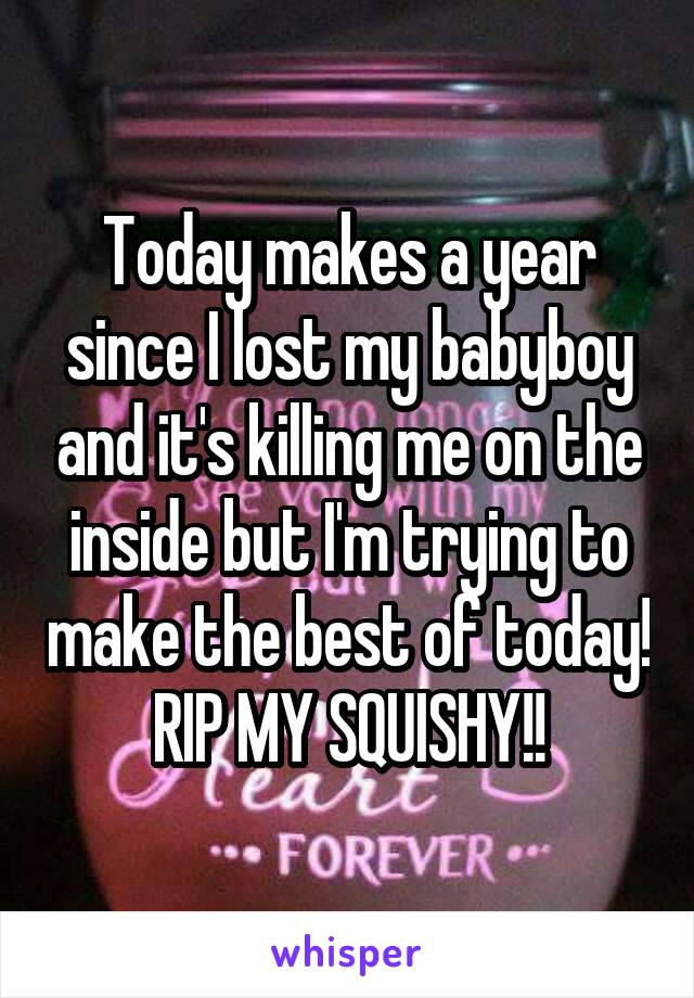 Today makes a year since I lost my babyboy and it's killing me on the inside but I'm trying to make the best of today! RIP MY SQUISHY!!