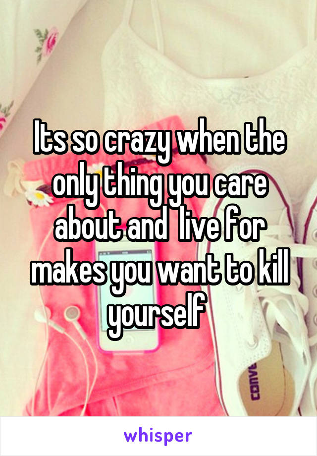 Its so crazy when the only thing you care about and  live for makes you want to kill yourself