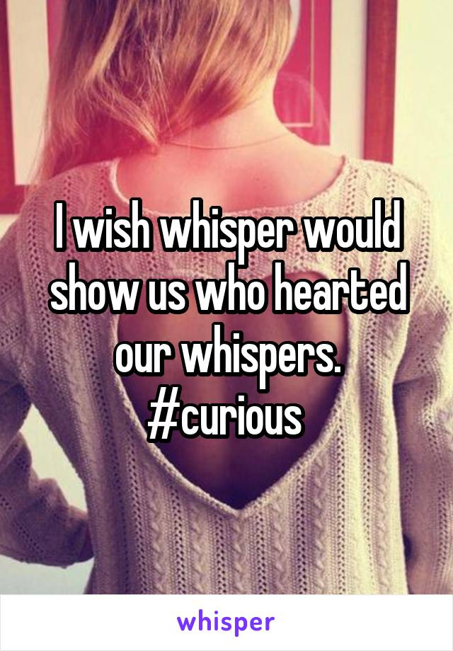 I wish whisper would show us who hearted our whispers. #curious