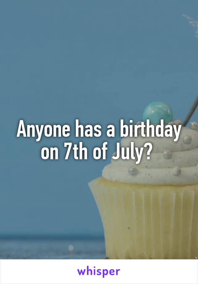 Anyone has a birthday on 7th of July?