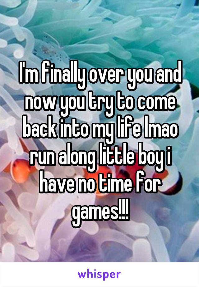 I'm finally over you and now you try to come back into my life lmao run along little boy i have no time for games!!!