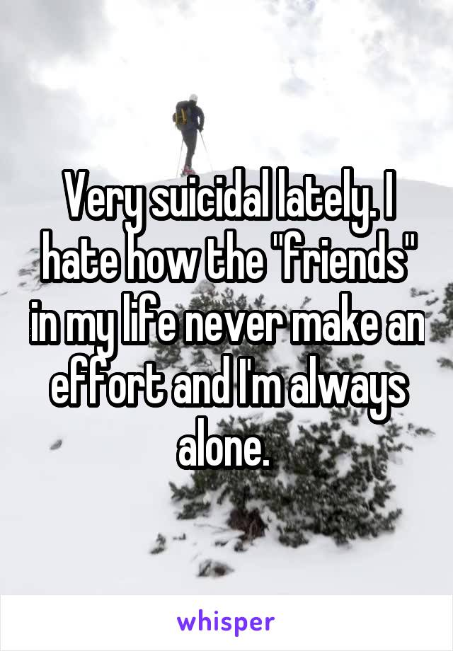 """Very suicidal lately. I hate how the """"friends"""" in my life never make an effort and I'm always alone."""