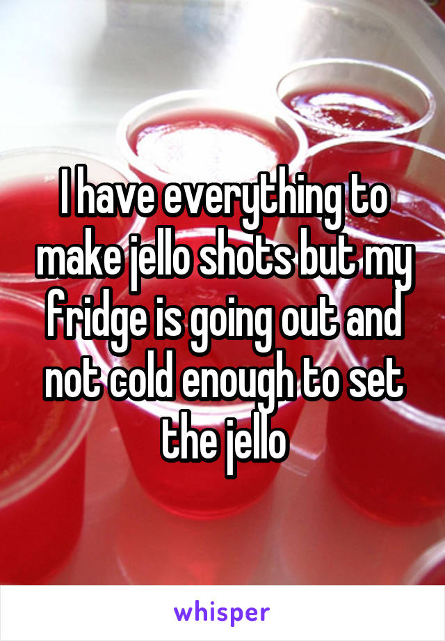 I have everything to make jello shots but my fridge is going out and not cold enough to set the jello
