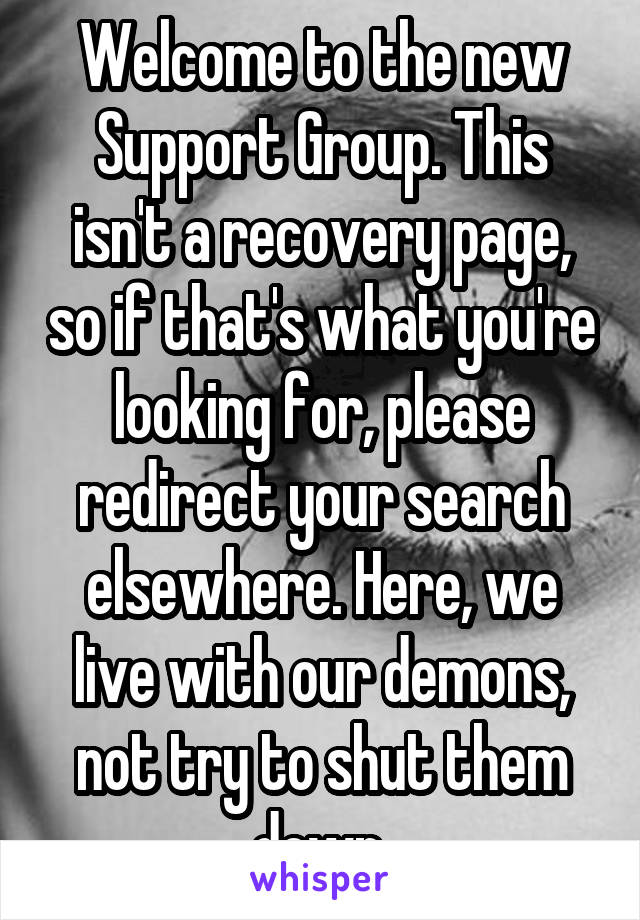 Welcome to the new Support Group. This isn't a recovery page, so if that's what you're looking for, please redirect your search elsewhere. Here, we live with our demons, not try to shut them down.