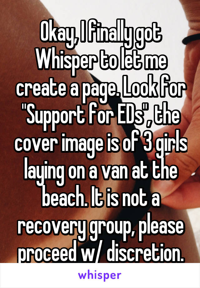 "Okay, I finally got Whisper to let me create a page. Look for ""Support for EDs"", the cover image is of 3 girls laying on a van at the beach. It is not a recovery group, please proceed w/ discretion."