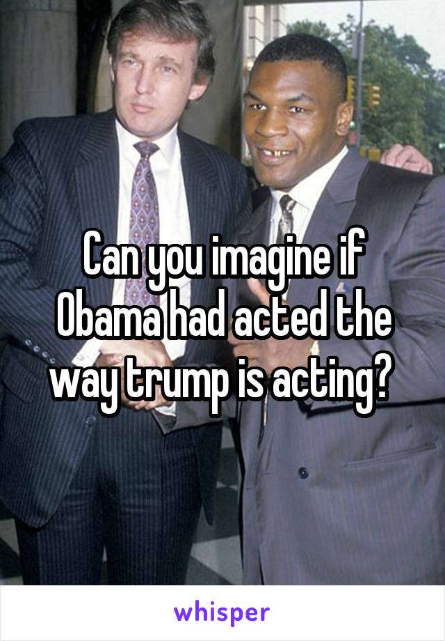 Can you imagine if Obama had acted the way trump is acting?