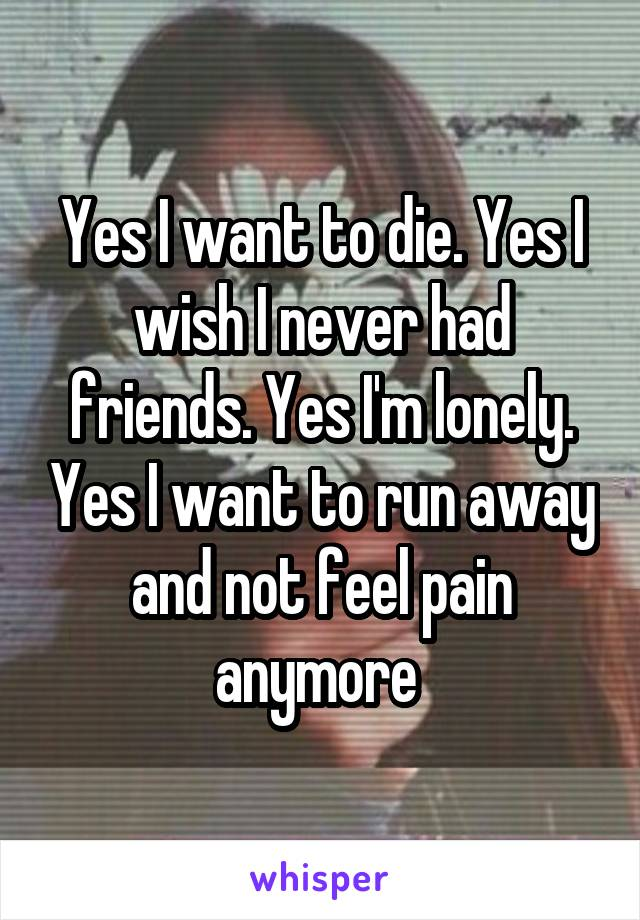 Yes I want to die. Yes I wish I never had friends. Yes I'm lonely. Yes I want to run away and not feel pain anymore