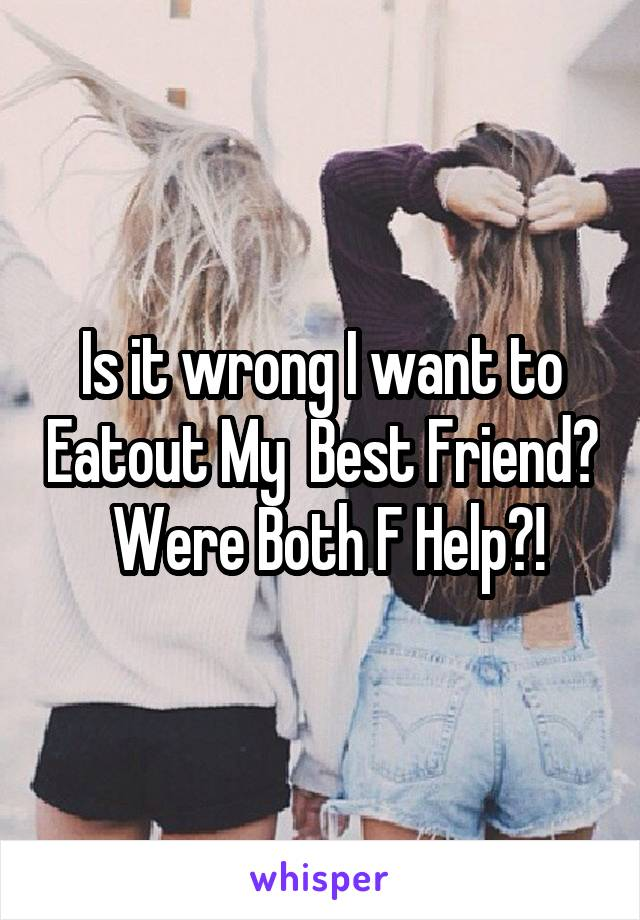 Is it wrong I want to Eatout My  Best Friend?  Were Both F Help?!