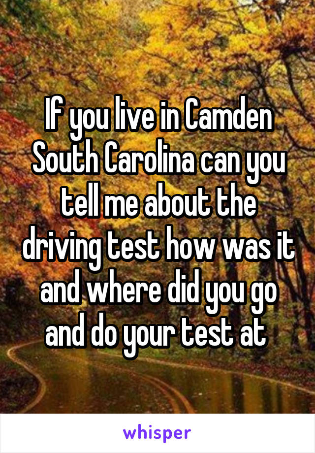 If you live in Camden South Carolina can you tell me about the driving test how was it and where did you go and do your test at