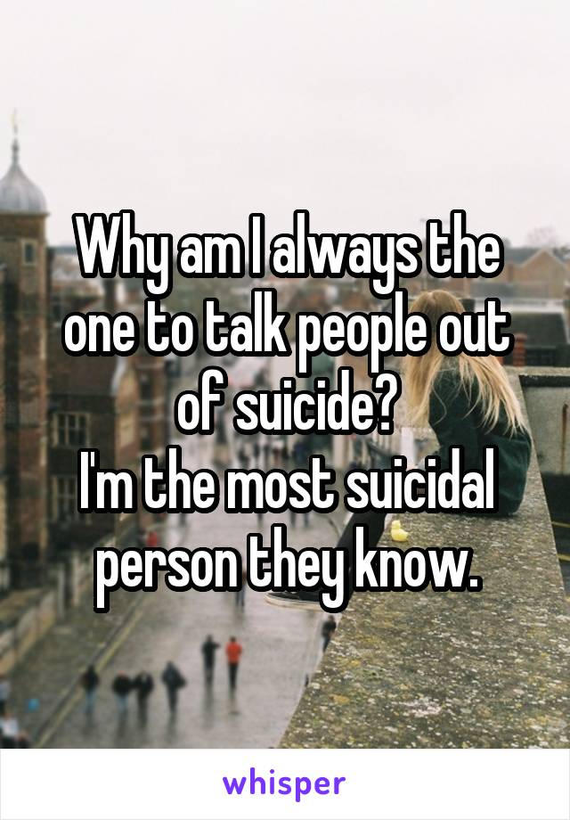 Why am I always the one to talk people out of suicide? I'm the most suicidal person they know.