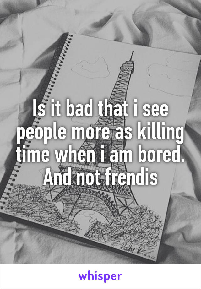 Is it bad that i see people more as killing time when i am bored. And not frendis