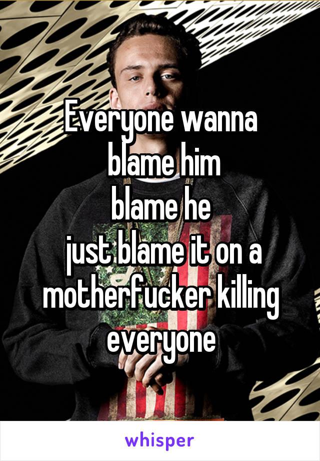 Everyone wanna  blame him blame he  just blame it on a motherfucker killing everyone