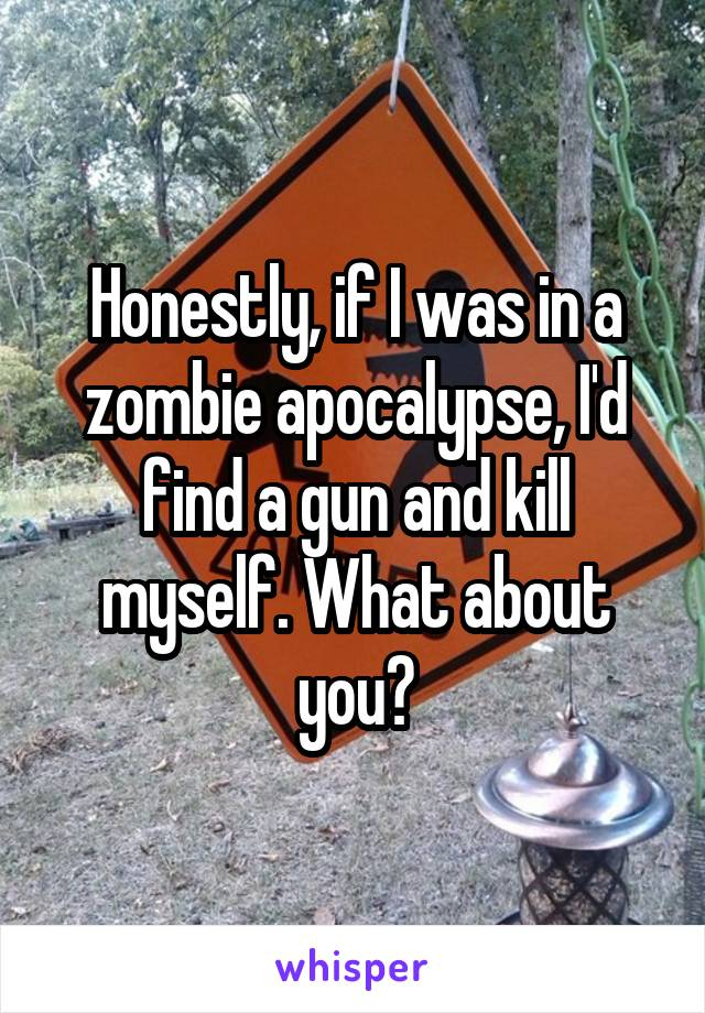 Honestly, if I was in a zombie apocalypse, I'd find a gun and kill myself. What about you?