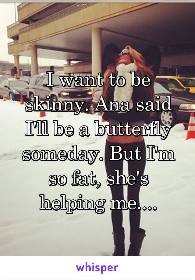 I want to be skinny. Ana said I'll be a butterfly someday. But I'm so fat, she's helping me....