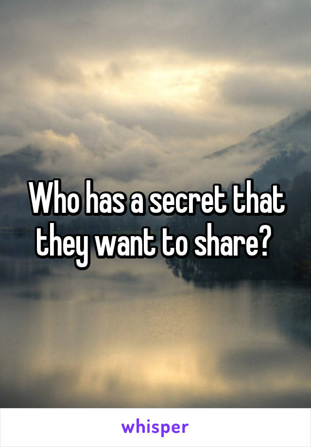 Who has a secret that they want to share?