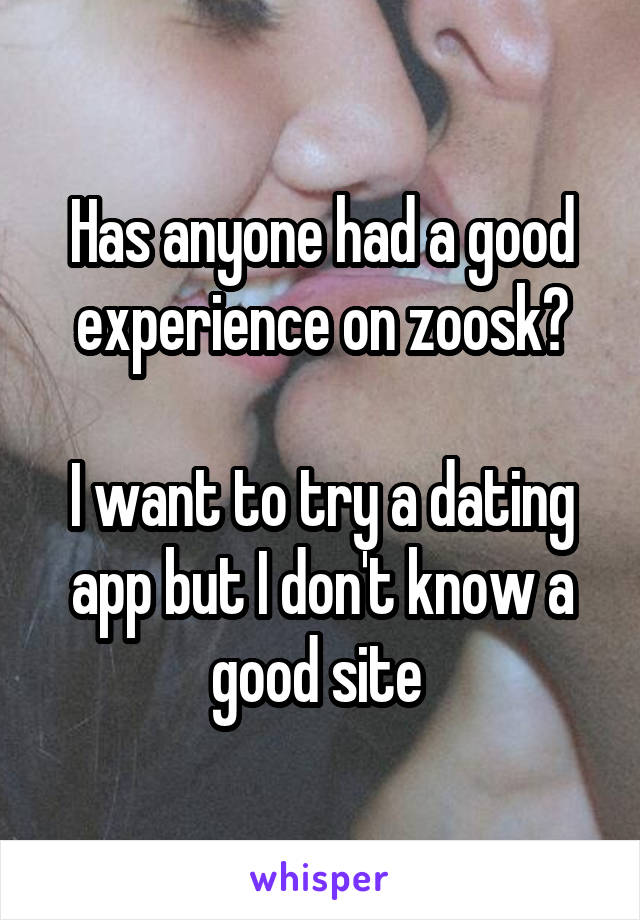 Has anyone had a good experience on zoosk?  I want to try a dating app but I don't know a good site