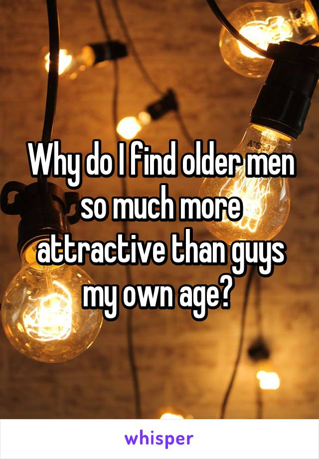Why do I find older men so much more attractive than guys my own age?