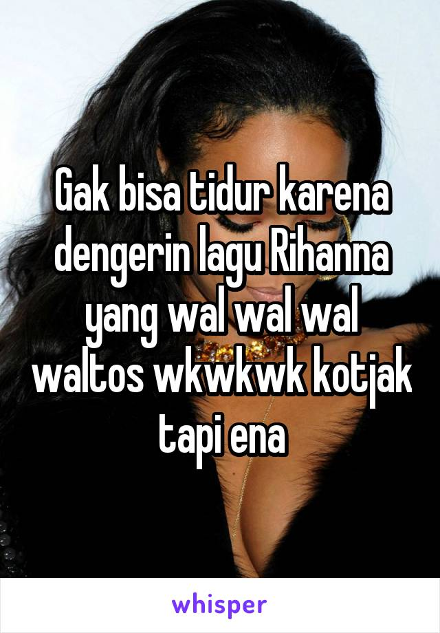 Gak bisa tidur karena dengerin lagu Rihanna yang wal wal wal waltos wkwkwk kotjak tapi ena