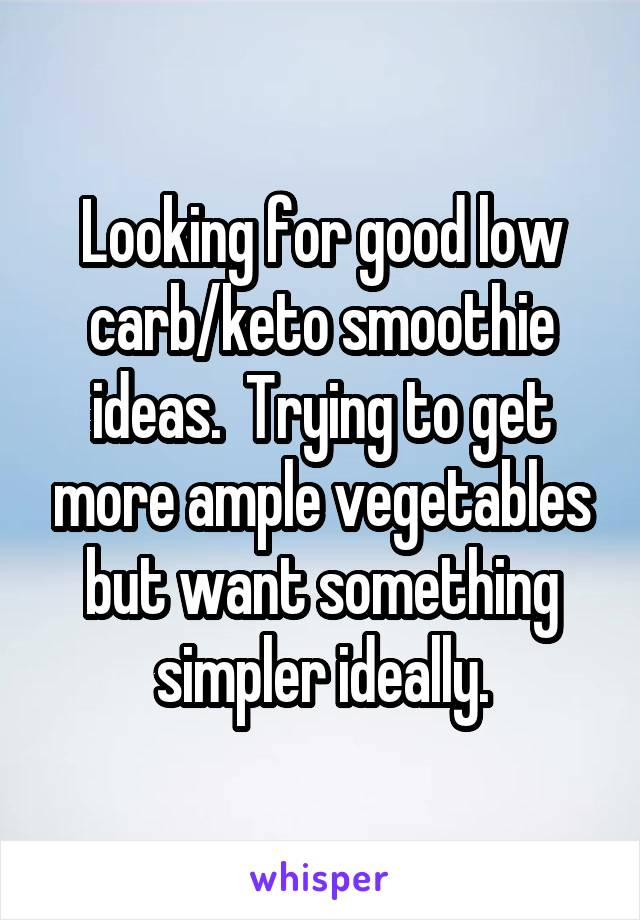 Looking for good low carb/keto smoothie ideas.  Trying to get more ample vegetables but want something simpler ideally.