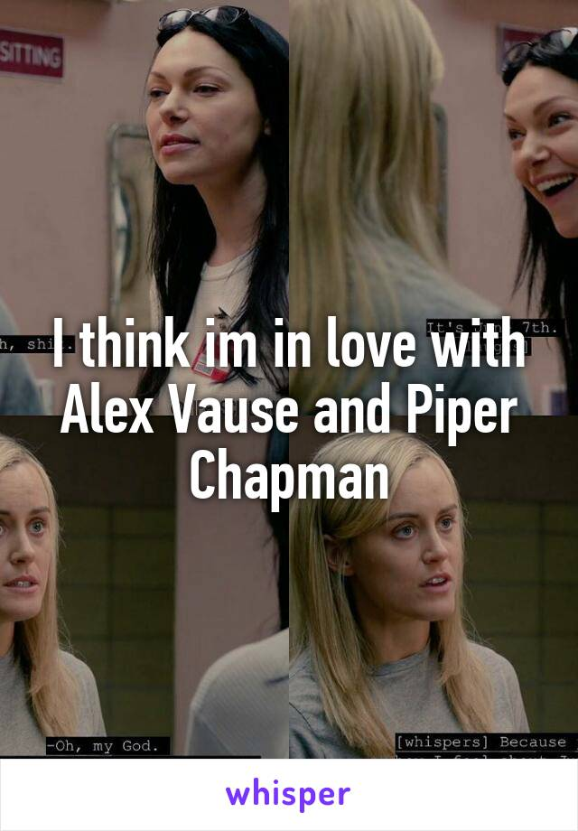 I think im in love with Alex Vause and Piper Chapman