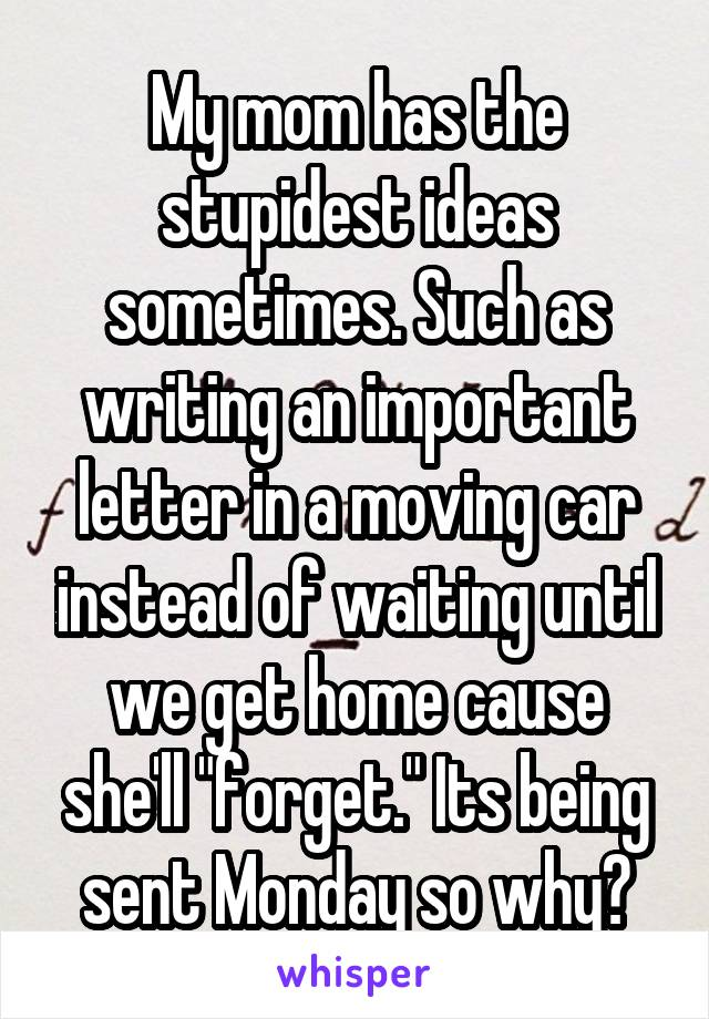 "My mom has the stupidest ideas sometimes. Such as writing an important letter in a moving car instead of waiting until we get home cause she'll ""forget."" Its being sent Monday so why?"