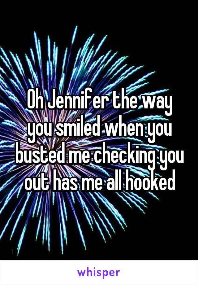 Oh Jennifer the way you smiled when you busted me checking you out has me all hooked