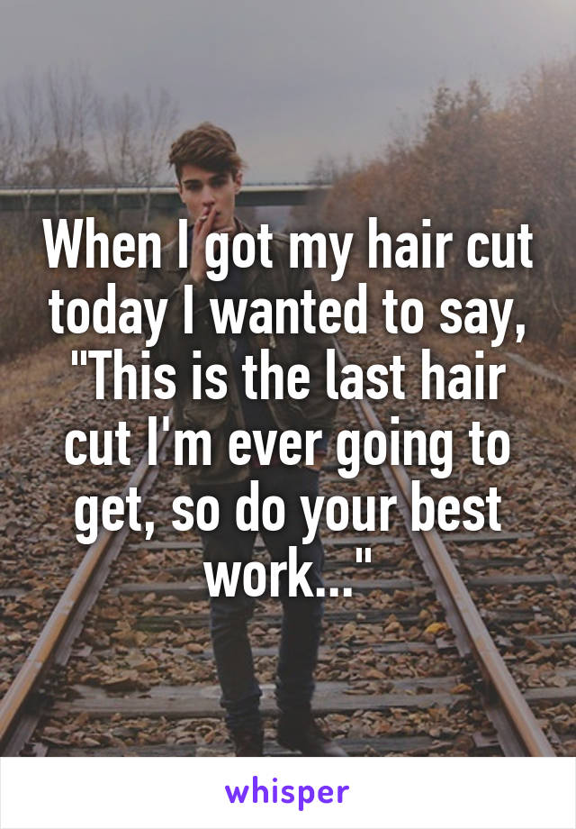 "When I got my hair cut today I wanted to say, ""This is the last hair cut I'm ever going to get, so do your best work..."""