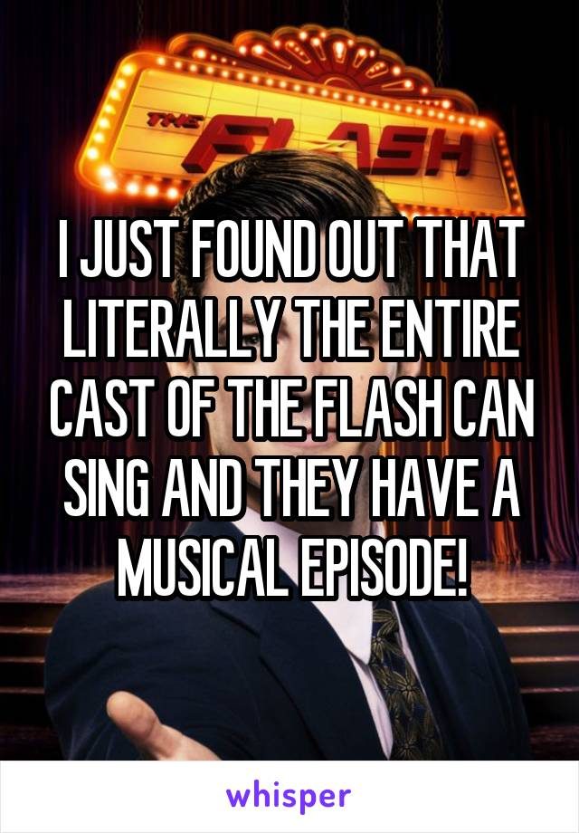 I JUST FOUND OUT THAT LITERALLY THE ENTIRE CAST OF THE FLASH CAN SING AND THEY HAVE A MUSICAL EPISODE!
