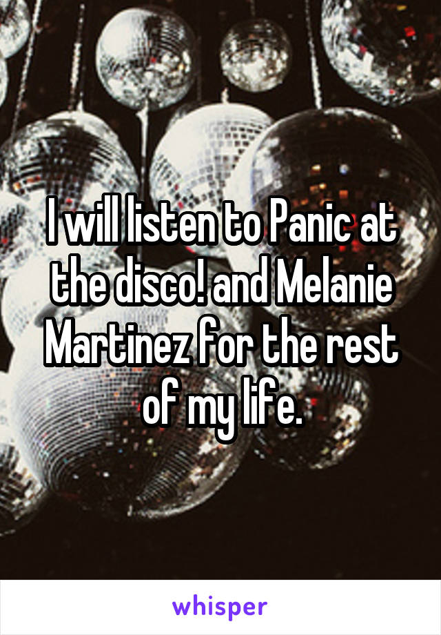 I will listen to Panic at the disco! and Melanie Martinez for the rest of my life.